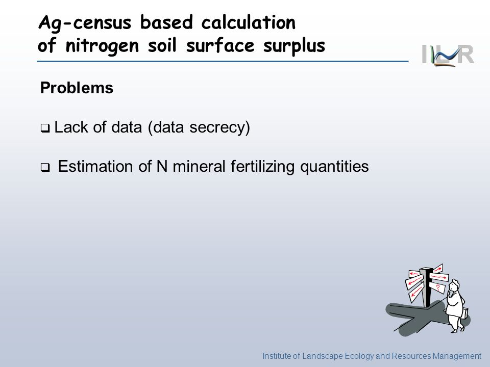 Institute of Landscape Ecology and Resources Management Missing data of the Agricultural Census Background Data secrecy policy: a statistical data wont be published when based on three or less individual values Replacement by estimated figures: missing data recalculted as the difference between sum over a county andsum over all muncipalities with published data