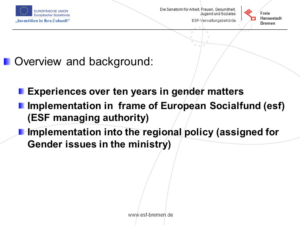 _______________________________________________________ Die Senatorin für Arbeit, Frauen, Gesundheit, Jugend und Soziales ESF-Verwaltungsbehörde Freie Hansestadt Bremen   Overview and background: Experiences over ten years in gender matters Implementation in frame of European Socialfund (esf) (ESF managing authority) Implementation into the regional policy (assigned for Gender issues in the ministry)