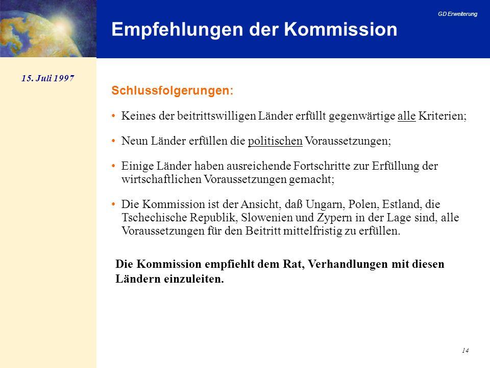 GD Erweiterung 14 Empfehlungen der Kommission Schlussfolgerungen: Keines der beitrittswilligen Länder erfüllt gegenwärtige alle Kriterien; Neun Länder