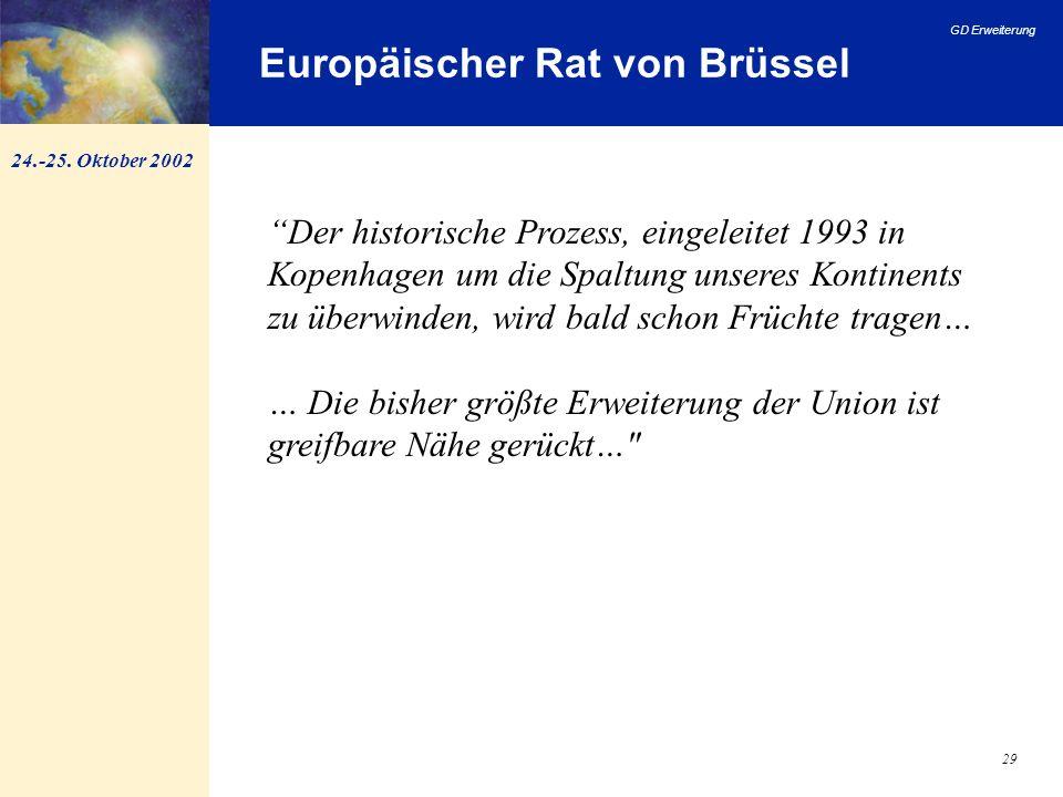 GD Erweiterung 29 Europäischer Rat von Brüssel 24.-25. Oktober 2002 Der historische Prozess, eingeleitet 1993 in Kopenhagen um die Spaltung unseres Ko
