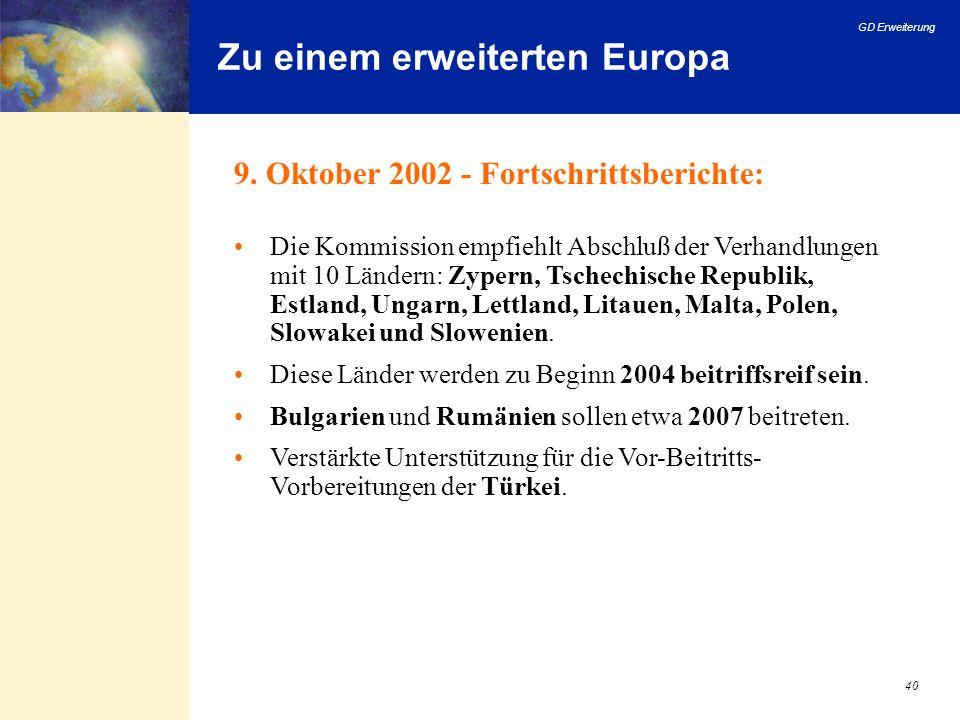 GD Erweiterung 40 Zu einem erweiterten Europa 9. Oktober 2002 - Fortschrittsberichte: Die Kommission empfiehlt Abschluß der Verhandlungen mit 10 Lände