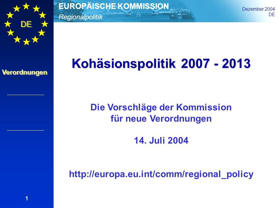 Regionalpolitik EUROPÄISCHE KOMMISSION Dezember 2004 DE Verordnungen 1 Kohäsionspolitik 2007 - 2013 Die Vorschläge der Kommission für neue Verordnunge