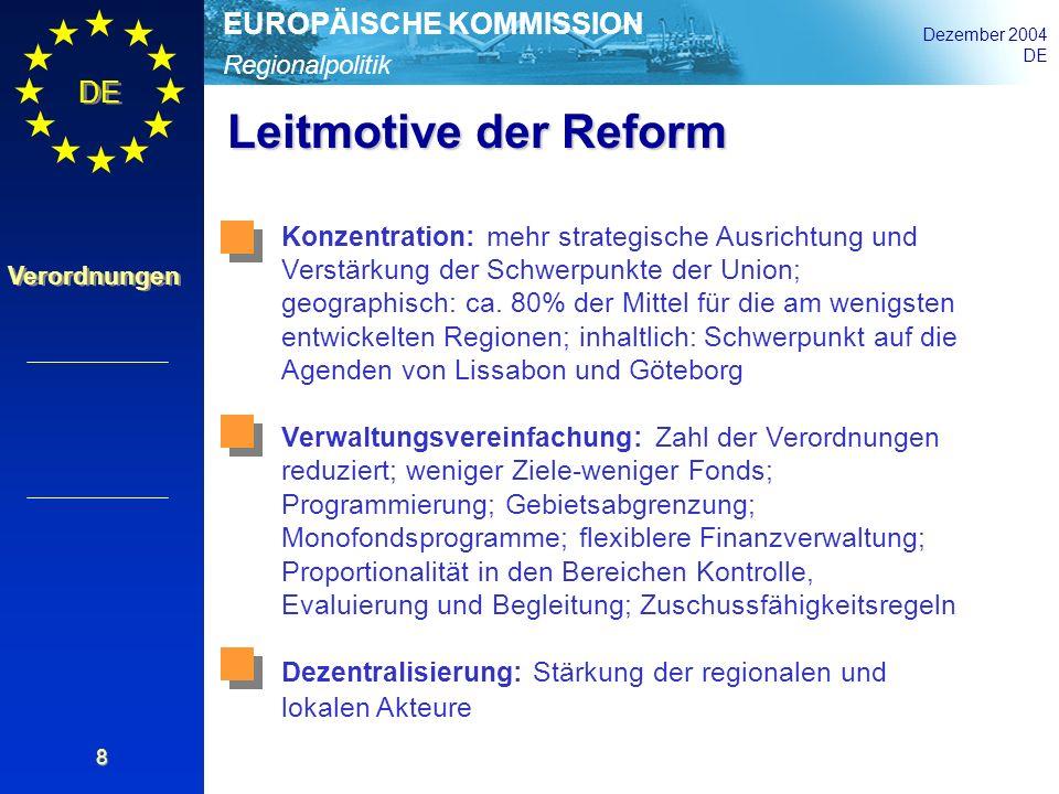 Regionalpolitik EUROPÄISCHE KOMMISSION Dezember 2004 DE Verordnungen 8 Leitmotive der Reform Konzentration: mehr strategische Ausrichtung und Verstärk