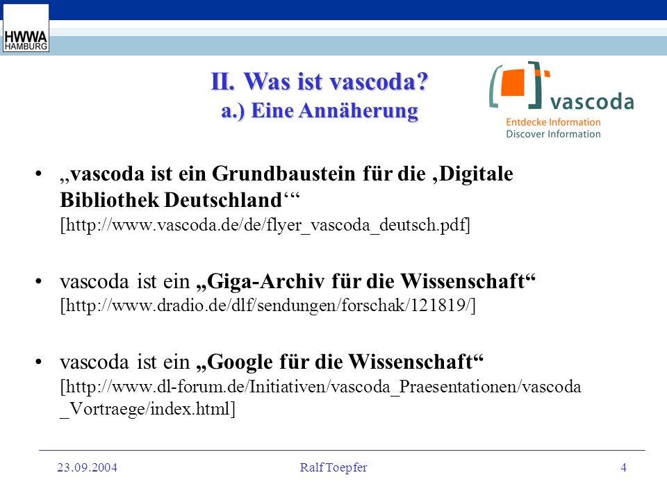 23.09.2004Ralf Toepfer3 I. Einleitung / Agenda Was ist vascoda? Wer steckt hinter vascoda? Vision und Anspruch von vascoda vascoda als Organisation va