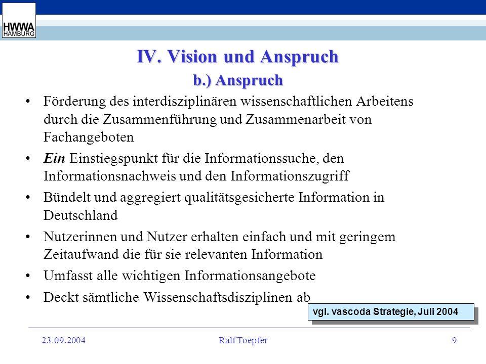 23.09.2004Ralf Toepfer8 IV. Vision und Anspruch a.) Vision Vision von vascoda ist es das zentrale Portal für interdisziplinäre wissenschaftliche Infor