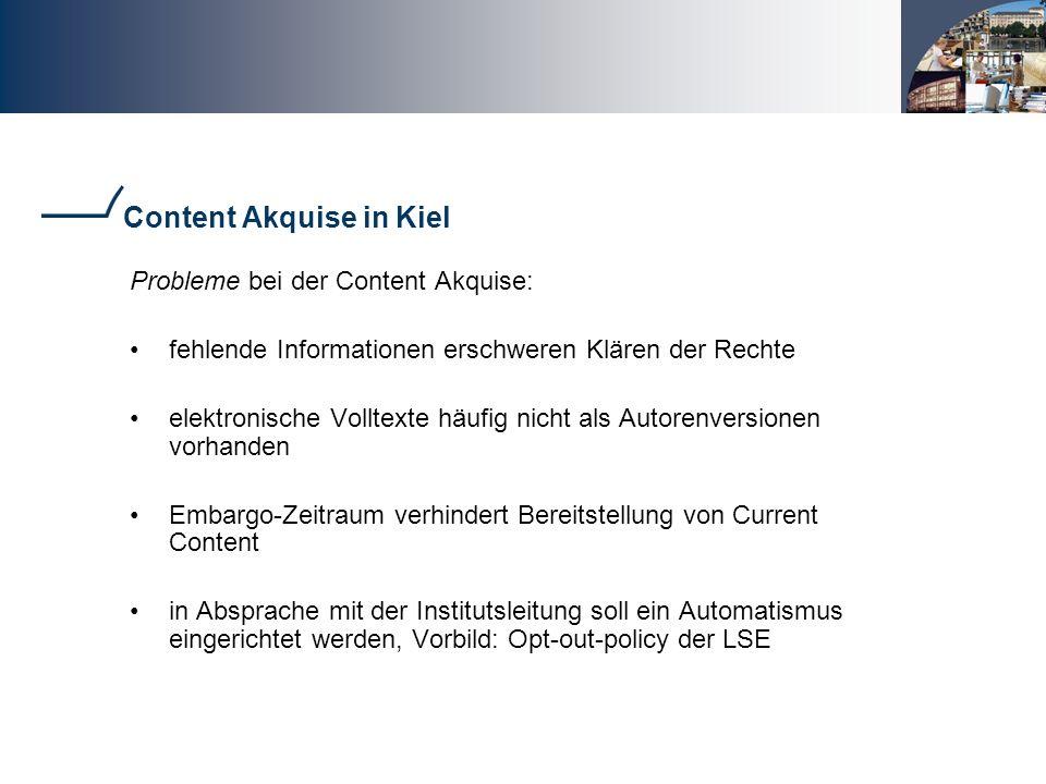 Content Akquise in Kiel Probleme bei der Content Akquise: fehlende Informationen erschweren Klären der Rechte elektronische Volltexte häufig nicht als Autorenversionen vorhanden Embargo-Zeitraum verhindert Bereitstellung von Current Content in Absprache mit der Institutsleitung soll ein Automatismus eingerichtet werden, Vorbild: Opt-out-policy der LSE