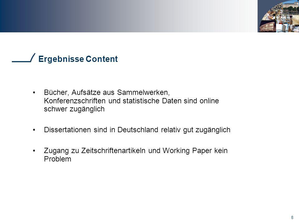 8 Ergebnisse Content Bücher, Aufsätze aus Sammelwerken, Konferenzschriften und statistische Daten sind online schwer zugänglich Dissertationen sind in Deutschland relativ gut zugänglich Zugang zu Zeitschriftenartikeln und Working Paper kein Problem