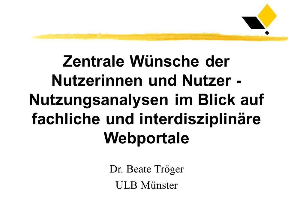 Zentrale Wünsche der Nutzerinnen und Nutzer - Nutzungsanalysen im Blick auf fachliche und interdisziplinäre Webportale Dr. Beate Tröger ULB Münster