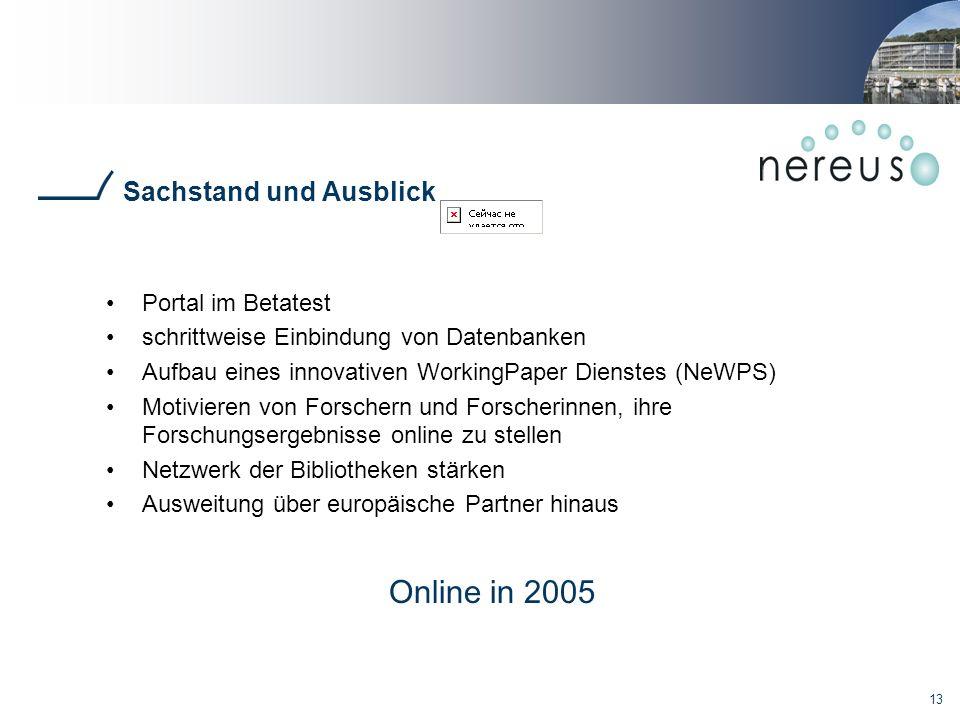 13 Sachstand und Ausblick Portal im Betatest schrittweise Einbindung von Datenbanken Aufbau eines innovativen WorkingPaper Dienstes (NeWPS) Motivieren von Forschern und Forscherinnen, ihre Forschungsergebnisse online zu stellen Netzwerk der Bibliotheken stärken Ausweitung über europäische Partner hinaus Online in 2005
