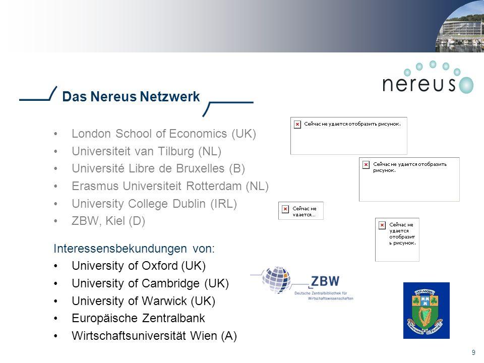 9 Das Nereus Netzwerk London School of Economics (UK) Universiteit van Tilburg (NL) Université Libre de Bruxelles (B) Erasmus Universiteit Rotterdam (NL) University College Dublin (IRL) ZBW, Kiel (D) Interessensbekundungen von: University of Oxford (UK) University of Cambridge (UK) University of Warwick (UK) Europäische Zentralbank Wirtschaftsuniversität Wien (A)