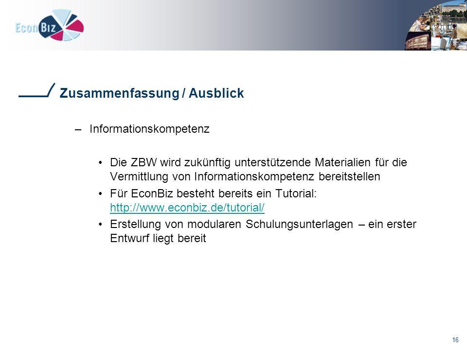 16 Zusammenfassung / Ausblick –Informationskompetenz Die ZBW wird zukünftig unterstützende Materialien für die Vermittlung von Informationskompetenz bereitstellen Für EconBiz besteht bereits ein Tutorial: http://www.econbiz.de/tutorial/ http://www.econbiz.de/tutorial/ Erstellung von modularen Schulungsunterlagen – ein erster Entwurf liegt bereit