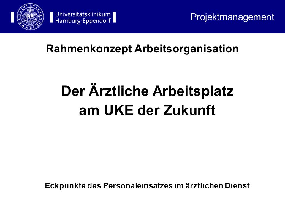 Rahmenkonzept Arbeitsorganisation Projektmanagement Der Ärztliche Arbeitsplatz am UKE der Zukunft Eckpunkte des Personaleinsatzes im ärztlichen Dienst