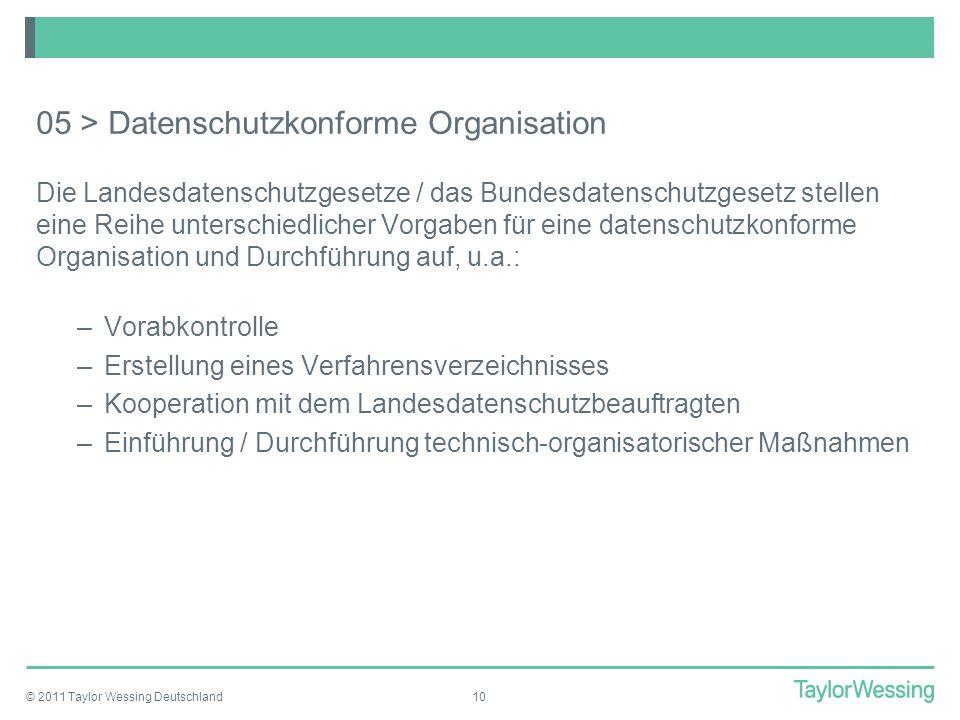 © 2011 Taylor Wessing Deutschland10 05 > Datenschutzkonforme Organisation Die Landesdatenschutzgesetze / das Bundesdatenschutzgesetz stellen eine Reih