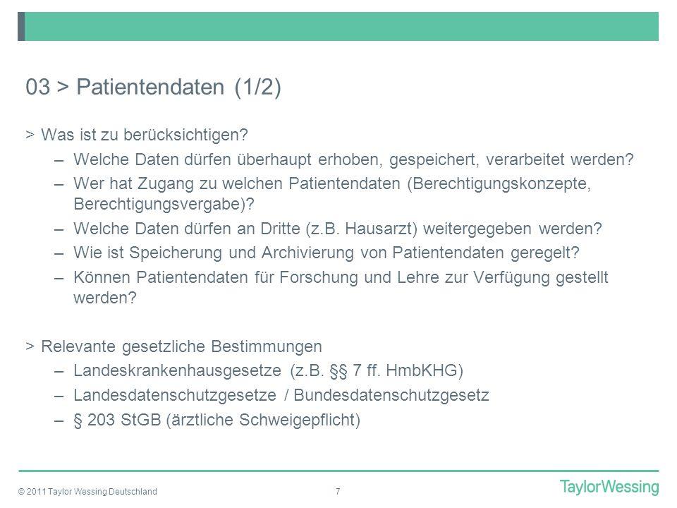 © 2011 Taylor Wessing Deutschland8 03 > Patientendaten (2/2) Beispiel: § 8 HmbKHG (1) Patientendaten darf das Krankenhaus erheben und speichern, soweit dies 1.im Zusammenhang mit der Behandlung der Patientin bzw.