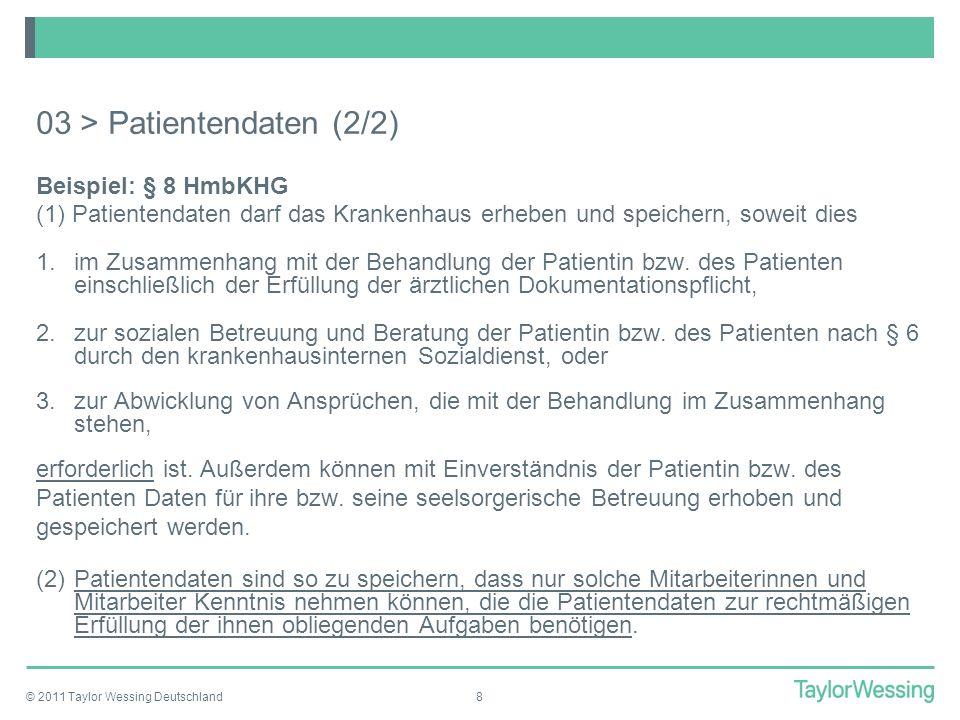 © 2011 Taylor Wessing Deutschland8 03 > Patientendaten (2/2) Beispiel: § 8 HmbKHG (1) Patientendaten darf das Krankenhaus erheben und speichern, sowei