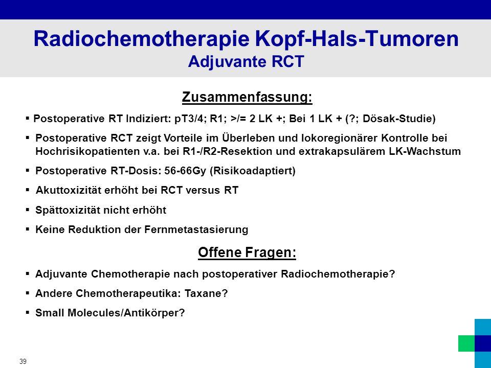 39 Radiochemotherapie Kopf-Hals-Tumoren Adjuvante RCT Zusammenfassung: Postoperative RT Indiziert: pT3/4; R1; >/= 2 LK +; Bei 1 LK + (?; Dösak-Studie) Postoperative RCT zeigt Vorteile im Überleben und lokoregionärer Kontrolle bei Hochrisikopatienten v.a.