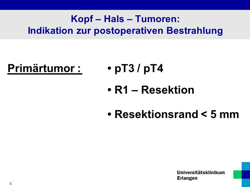 6 Kopf – Hals – Tumoren: Indikation zur postoperativen Bestrahlung Primärtumor : pT3 / pT4 R1 – Resektion Resektionsrand < 5 mm