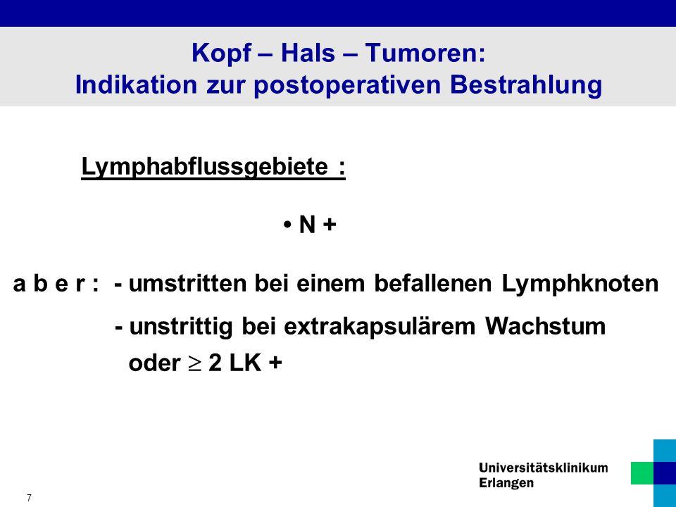 7 Kopf – Hals – Tumoren: Indikation zur postoperativen Bestrahlung Lymphabflussgebiete : N + a b e r : - umstritten bei einem befallenen Lymphknoten - unstrittig bei extrakapsulärem Wachstum oder 2 LK +