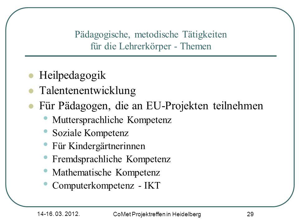 14-16. 03. 2012. CoMet Projektreffen in Heidelberg 29 Pädagogische, metodische Tätigkeiten für die Lehrerkörper - Themen Heilpedagogik Talentenentwick