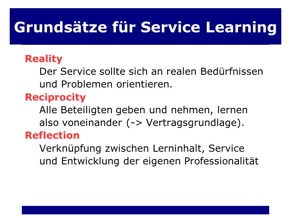 Grundsätze für Service Learning Reality Der Service sollte sich an realen Bedürfnissen und Problemen orientieren.