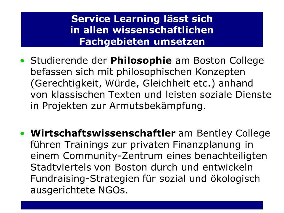 Service Learning lässt sich in allen wissenschaftlichen Fachgebieten umsetzen Studierende der Philosophie am Boston College befassen sich mit philosophischen Konzepten (Gerechtigkeit, Würde, Gleichheit etc.) anhand von klassischen Texten und leisten soziale Dienste in Projekten zur Armutsbekämpfung.