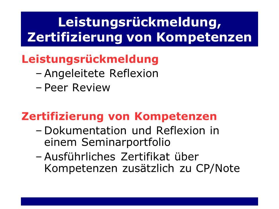 Leistungsrückmeldung, Zertifizierung von Kompetenzen Leistungsrückmeldung –Angeleitete Reflexion –Peer Review Zertifizierung von Kompetenzen –Dokumentation und Reflexion in einem Seminarportfolio –Ausführliches Zertifikat über Kompetenzen zusätzlich zu CP/Note