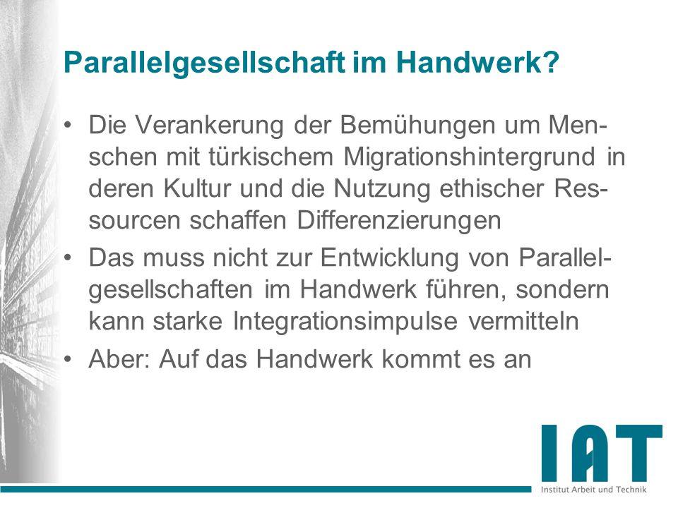 Parallelgesellschaft im Handwerk? Die Verankerung der Bemühungen um Men- schen mit türkischem Migrationshintergrund in deren Kultur und die Nutzung et