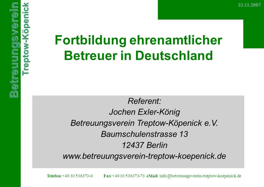 BetreuungsvereinTreptow-Köpenick Telefon:+49 30 536373-0 Fax:+49 30 536373-73eMail: info@betreuungsverein-treptow-koepenick.de23.11.2007 Fortbildung ehrenamtlicher Betreuer in Deutschland Referent: Jochen Exler-König Betreuungsverein Treptow-Köpenick e.V.