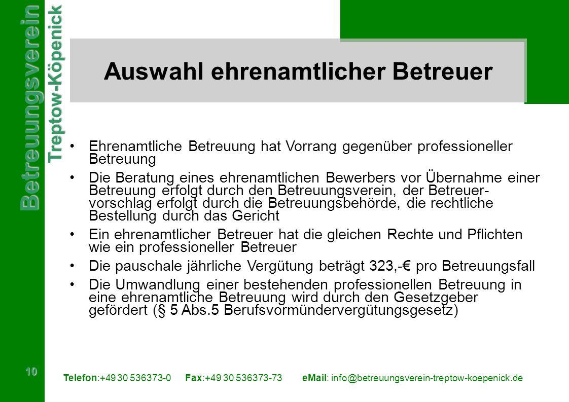 BetreuungsvereinTreptow-Köpenick 10 Telefon:+49 30 536373-0 Fax:+49 30 536373-73eMail: info@betreuungsverein-treptow-koepenick.de Auswahl ehrenamtlicher Betreuer Ehrenamtliche Betreuung hat Vorrang gegenüber professioneller Betreuung Die Beratung eines ehrenamtlichen Bewerbers vor Übernahme einer Betreuung erfolgt durch den Betreuungsverein, der Betreuer- vorschlag erfolgt durch die Betreuungsbehörde, die rechtliche Bestellung durch das Gericht Ein ehrenamtlicher Betreuer hat die gleichen Rechte und Pflichten wie ein professioneller Betreuer Die pauschale jährliche Vergütung beträgt 323,- pro Betreuungsfall Die Umwandlung einer bestehenden professionellen Betreuung in eine ehrenamtliche Betreuung wird durch den Gesetzgeber gefördert (§ 5 Abs.5 Berufsvormündervergütungsgesetz)