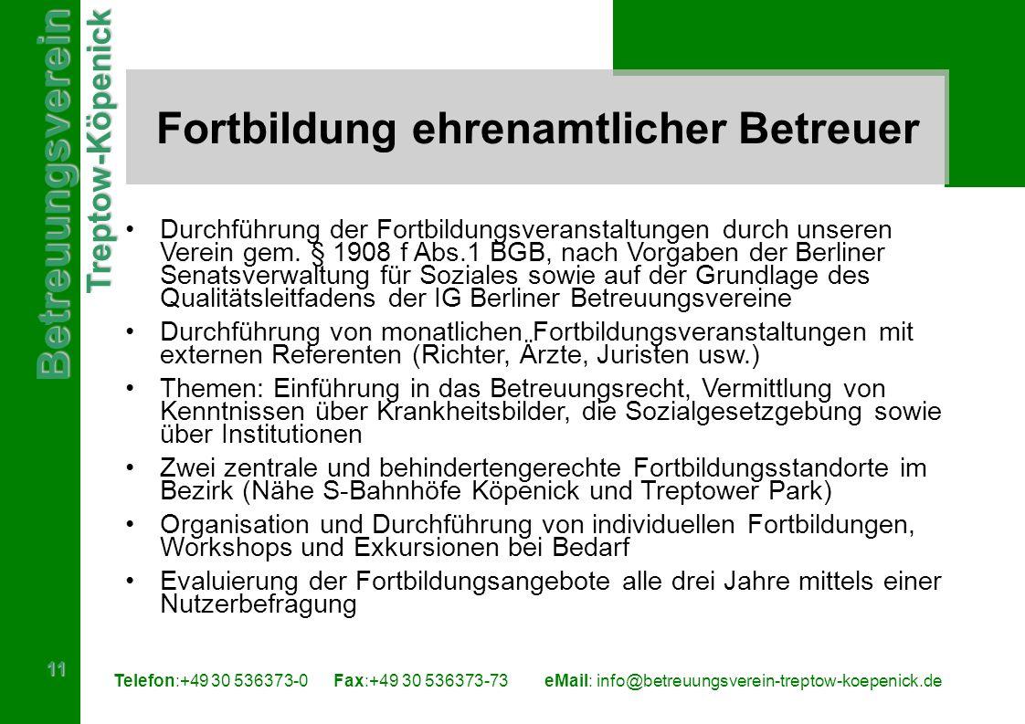 BetreuungsvereinTreptow-Köpenick 11 Telefon:+49 30 536373-0 Fax:+49 30 536373-73eMail: info@betreuungsverein-treptow-koepenick.de Fortbildung ehrenamtlicher Betreuer Durchführung der Fortbildungsveranstaltungen durch unseren Verein gem.