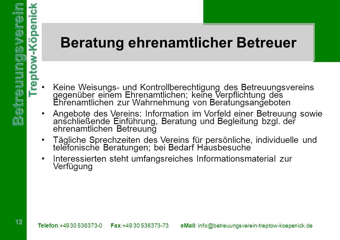 BetreuungsvereinTreptow-Köpenick 12 Telefon:+49 30 536373-0 Fax:+49 30 536373-73eMail: info@betreuungsverein-treptow-koepenick.de Beratung ehrenamtlicher Betreuer Keine Weisungs- und Kontrollberechtigung des Betreuungsvereins gegenüber einem Ehrenamtlichen; keine Verpflichtung des Ehrenamtlichen zur Wahrnehmung von Beratungsangeboten Angebote des Vereins: Information im Vorfeld einer Betreuung sowie anschließende Einführung, Beratung und Begleitung bzgl.