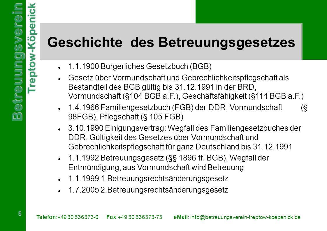 BetreuungsvereinTreptow-Köpenick 5 Telefon:+49 30 536373-0 Fax:+49 30 536373-73eMail: info@betreuungsverein-treptow-koepenick.de Geschichte des Betreuungsgesetzes 1.1.1900 Bürgerliches Gesetzbuch (BGB) Gesetz über Vormundschaft und Gebrechlichkeitspflegschaft als Bestandteil des BGB gültig bis 31.12.1991 in der BRD, Vormundschaft (§104 BGB a.F.), Geschäftsfähigkeit (§114 BGB a.F.) 1.4.1966 Familiengesetzbuch (FGB) der DDR, Vormundschaft (§ 98FGB), Pflegschaft (§ 105 FGB) 3.10.1990 Einigungsvertrag: Wegfall des Familiengesetzbuches der DDR, Gültigkeit des Gesetzes über Vormundschaft und Gebrechlichkeitspflegschaft für ganz Deutschland bis 31.12.1991 1.1.1992 Betreuungsgesetz (§§ 1896 ff.