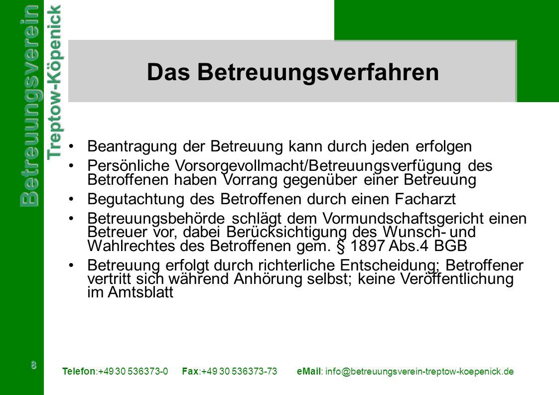 BetreuungsvereinTreptow-Köpenick 8 Telefon:+49 30 536373-0 Fax:+49 30 536373-73eMail: info@betreuungsverein-treptow-koepenick.de Das Betreuungsverfahren Beantragung der Betreuung kann durch jeden erfolgen Persönliche Vorsorgevollmacht/Betreuungsverfügung des Betroffenen haben Vorrang gegenüber einer Betreuung Begutachtung des Betroffenen durch einen Facharzt Betreuungsbehörde schlägt dem Vormundschaftsgericht einen Betreuer vor, dabei Berücksichtigung des Wunsch- und Wahlrechtes des Betroffenen gem.