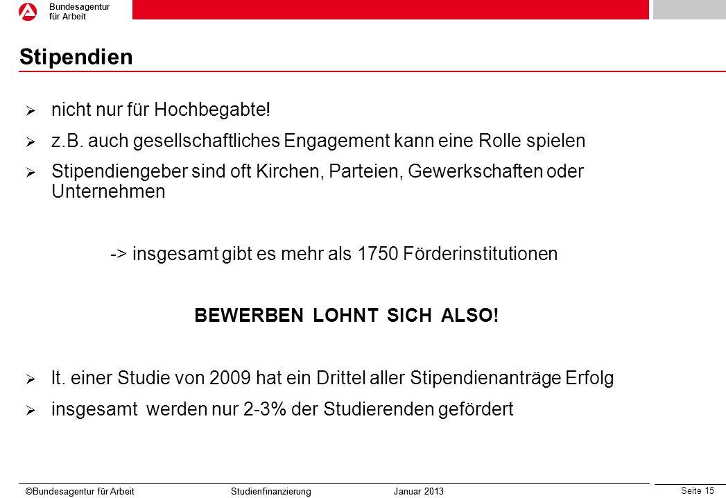 Seite 15 Bundesagentur für Arbeit ©Bundesagentur für Arbeit Studienfinanzierung Januar 2013 Stipendien nicht nur für Hochbegabte! z.B. auch gesellscha