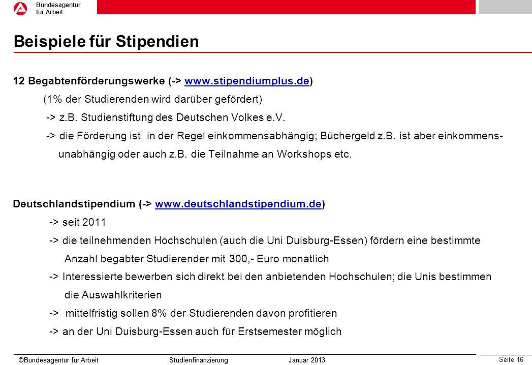 Seite 16 Bundesagentur für Arbeit ©Bundesagentur für Arbeit Studienfinanzierung Januar 2013 Beispiele für Stipendien 12 Begabtenförderungswerke (-> ww