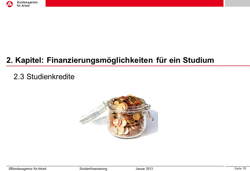 Seite 18 Bundesagentur für Arbeit ©Bundesagentur für Arbeit Studienfinanzierung Januar 2013 2. Kapitel: Finanzierungsmöglichkeiten für ein Studium ©Bu