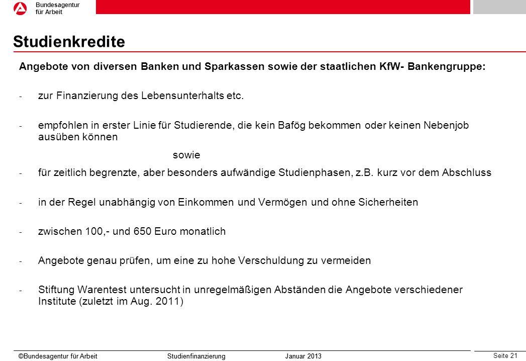 Seite 21 Bundesagentur für Arbeit ©Bundesagentur für Arbeit Studienfinanzierung Januar 2013 Studienkredite Angebote von diversen Banken und Sparkassen