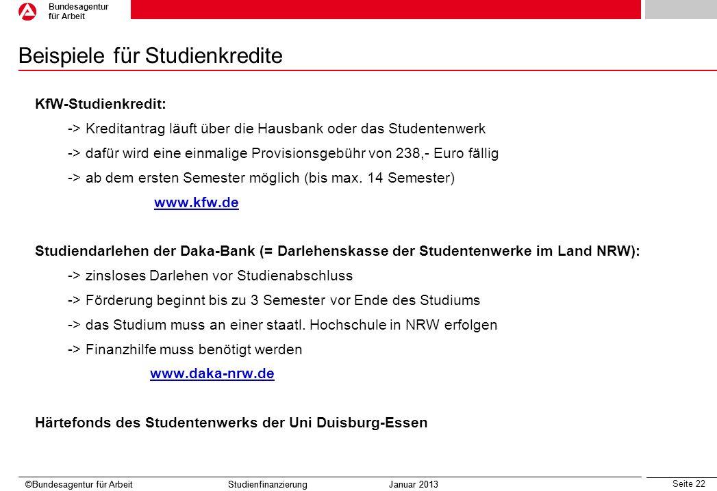 Seite 22 Bundesagentur für Arbeit ©Bundesagentur für Arbeit Studienfinanzierung Januar 2013 Beispiele für Studienkredite KfW-Studienkredit: -> Kredita