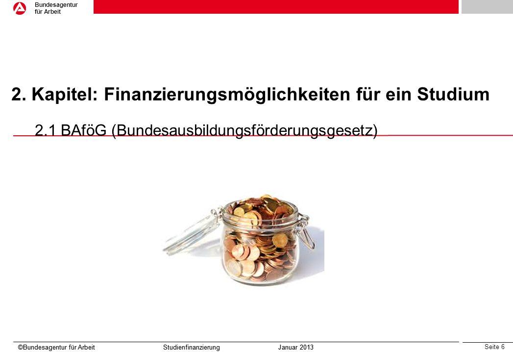 Seite 6 Bundesagentur für Arbeit ©Bundesagentur für Arbeit Studienfinanzierung Januar 2013 2. Kapitel: Finanzierungsmöglichkeiten für ein Studium 2.1