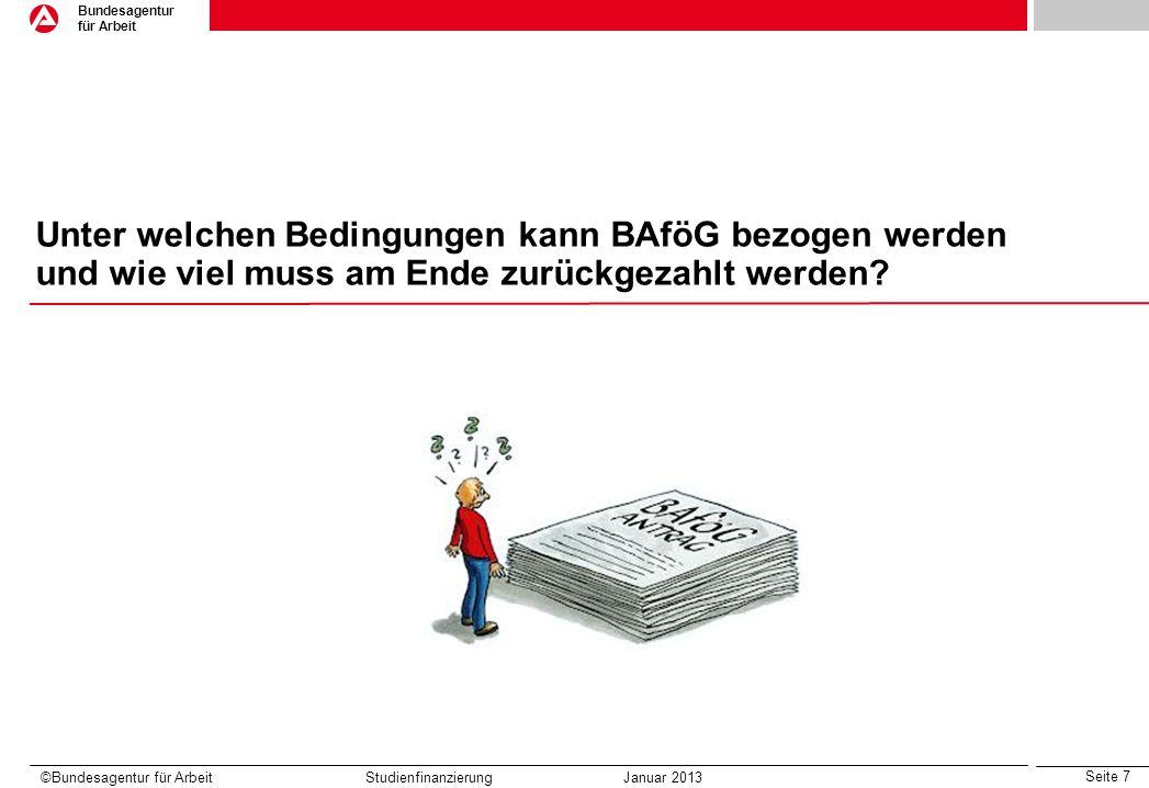 Seite 7 Bundesagentur für Arbeit ©Bundesagentur für Arbeit Studienfinanzierung Januar 2013 Unter welchen Bedingungen kann BAföG bezogen werden und wie