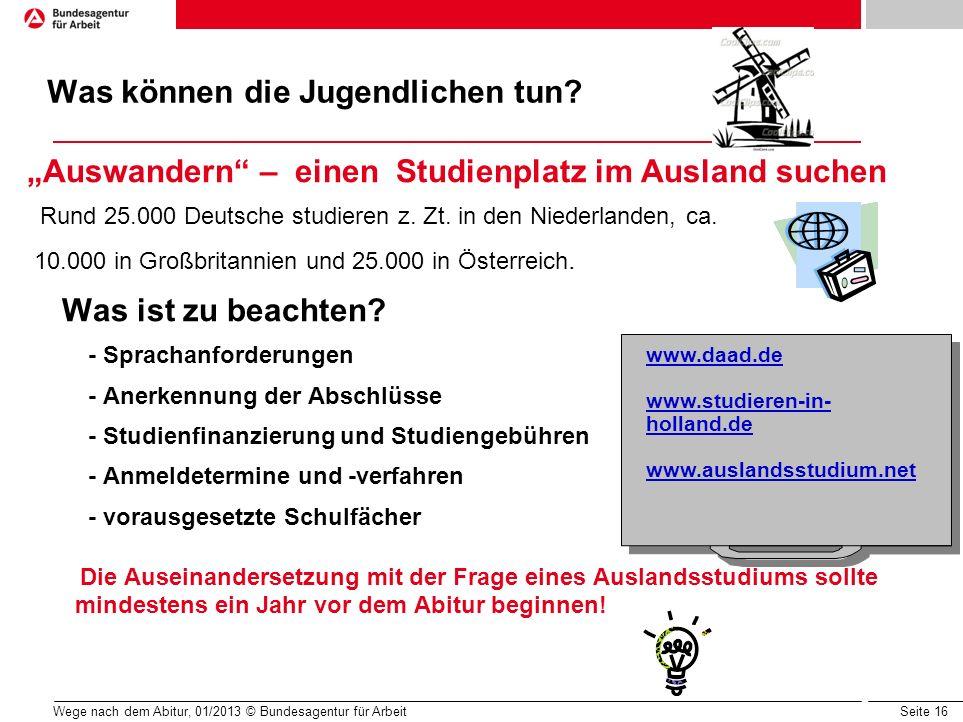 Seite 16 Wege nach dem Abitur, 01/2013 © Bundesagentur für Arbeit Was können die Jugendlichen tun? Auswandern – einen Studienplatz im Ausland suchen R