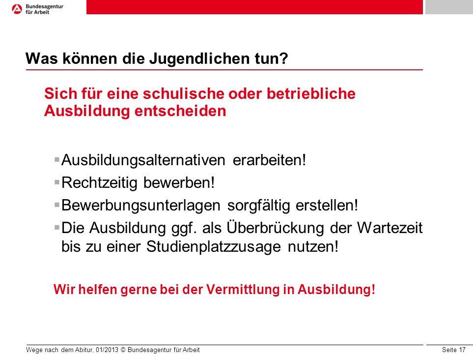 Seite 17 Wege nach dem Abitur, 01/2013 © Bundesagentur für Arbeit Was können die Jugendlichen tun? Sich für eine schulische oder betriebliche Ausbildu