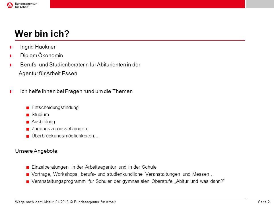 Seite 2 Wege nach dem Abitur, 01/2013 © Bundesagentur für Arbeit Wer bin ich? Ingrid Hackner Diplom Ökonomin Berufs- und Studienberaterin für Abiturie