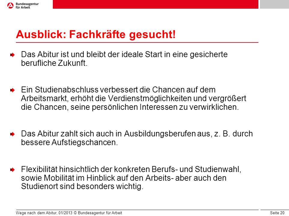 Seite 20 Wege nach dem Abitur, 01/2013 © Bundesagentur für Arbeit Ausblick: Fachkräfte gesucht! Das Abitur ist und bleibt der ideale Start in eine ges