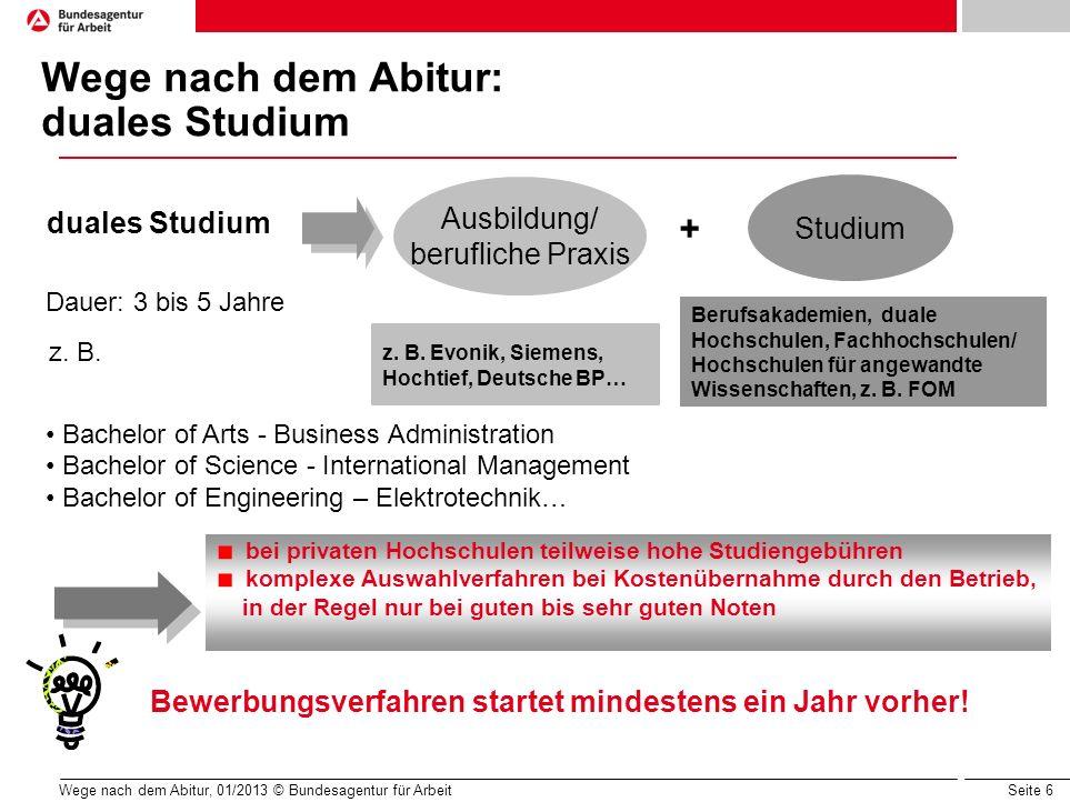 Seite 6 Wege nach dem Abitur, 01/2013 © Bundesagentur für Arbeit Wege nach dem Abitur: duales Studium Ausbildung/ berufliche Praxis Dauer: 3 bis 5 Jah