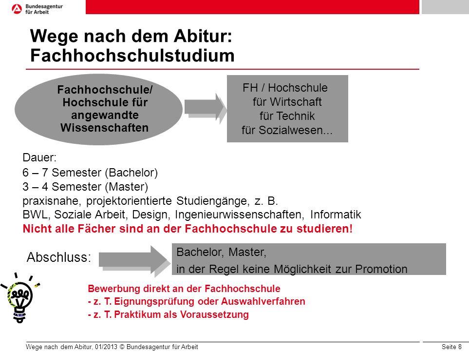 Seite 8 Wege nach dem Abitur, 01/2013 © Bundesagentur für Arbeit Wege nach dem Abitur: Fachhochschulstudium Dauer: 6 – 7 Semester (Bachelor) 3 – 4 Sem