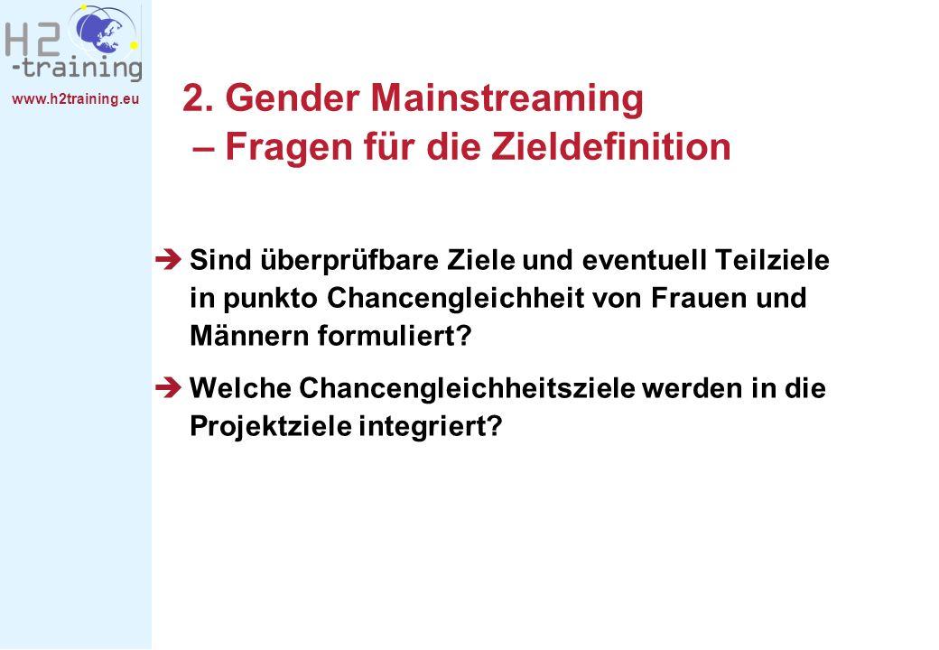 www.h2training.eu 2. Gender Mainstreaming – Fragen für die Zieldefinition Sind überprüfbare Ziele und eventuell Teilziele in punkto Chancengleichheit