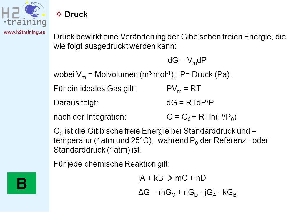 www.h2training.eu Druck Druck bewirkt eine Veränderung der Gibbschen freien Energie, die wie folgt ausgedrückt werden kann: dG = V m dP wobei V m = Mo