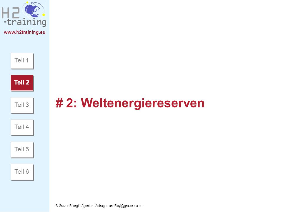 www.h2training.eu © Grazer Energie Agentur - Anfragen an: Bleyl@grazer-ea.at # 2: Weltenergiereserven Teil 1 Teil 2 Teil 3 Teil 4 Teil 5 Teil 6