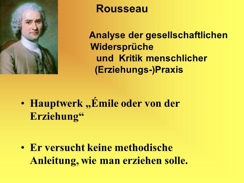 Rousseau Analyse der gesellschaftlichen Widersprüche und Kritik menschlicher (Erziehungs-)Praxis Hauptwerk Émile oder von der Erziehung Er versucht keine methodische Anleitung, wie man erziehen solle.